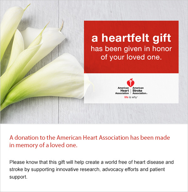 A donation to the American Heart Association has been made in memory of a loved one. Please know this gift will help create a world free of heart disease and stroke by supporting innovative research, advocacy efforts and patient support.