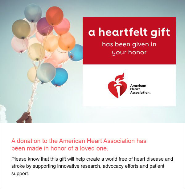 A donation to the American Heart Association has been made in honor of a loved one. Please know this gift will help create a world free of heart disease and stroke by supporting innovative research, advocacy efforts and patient support.